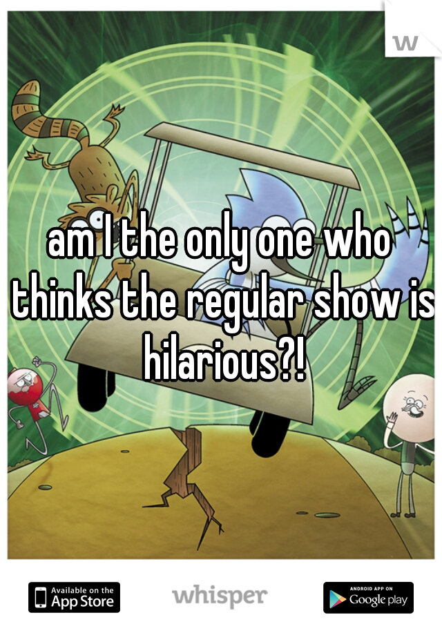 am I the only one who thinks the regular show is hilarious?!