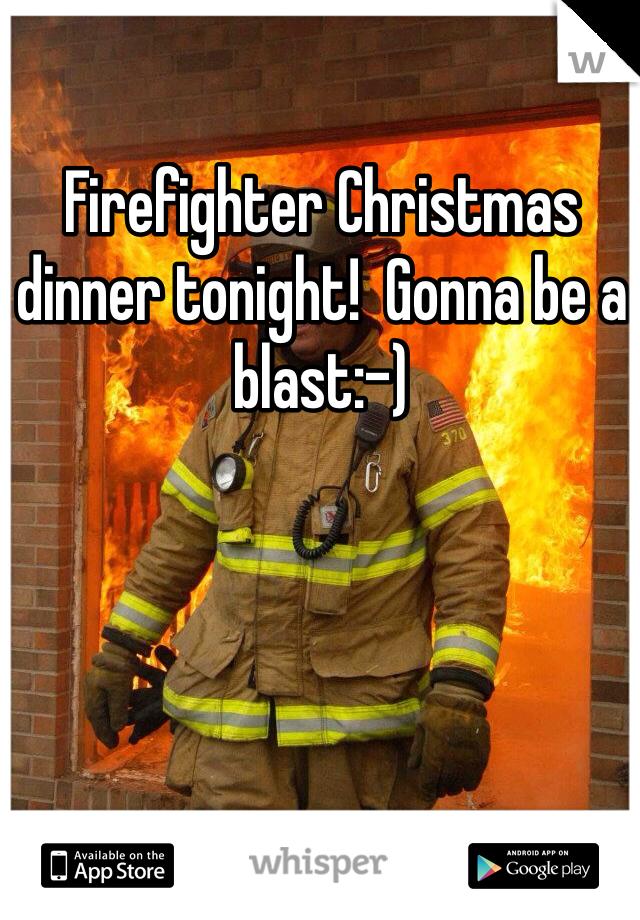 Firefighter Christmas dinner tonight!  Gonna be a blast:-)