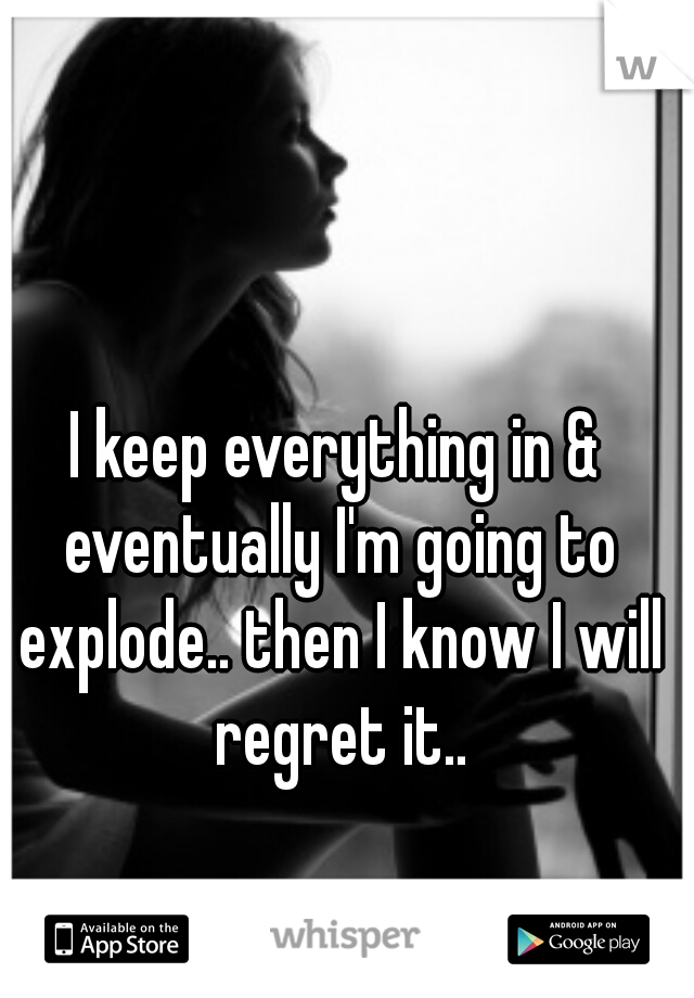 I keep everything in & eventually I'm going to explode.. then I know I will regret it..