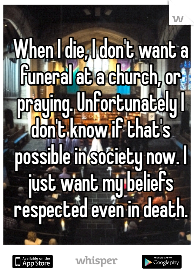 When I die, I don't want a funeral at a church, or praying. Unfortunately I don't know if that's possible in society now. I just want my beliefs respected even in death.