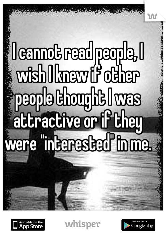 """I cannot read people, I wish I knew if other people thought I was attractive or if they were """"interested"""" in me."""