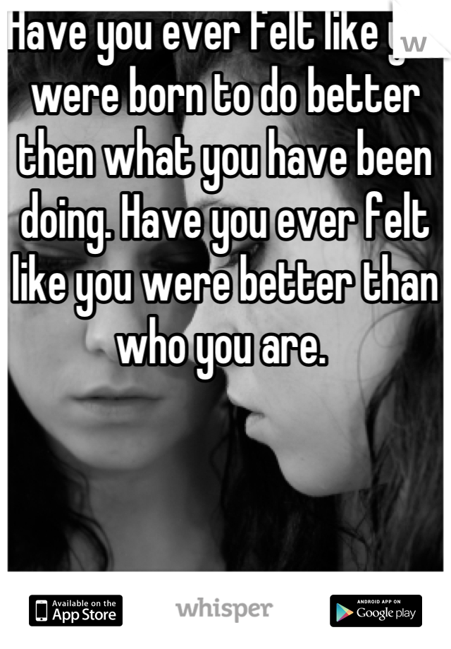Have you ever felt like you were born to do better then what you have been doing. Have you ever felt like you were better than who you are.