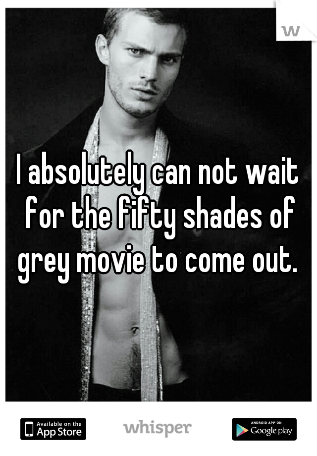 I absolutely can not wait for the fifty shades of grey movie to come out.