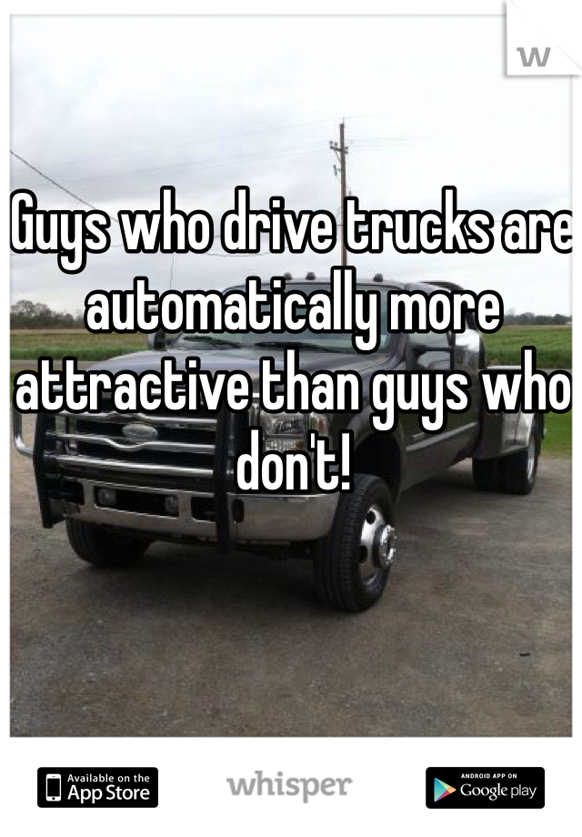 Guys who drive trucks are automatically more attractive than guys who don't!