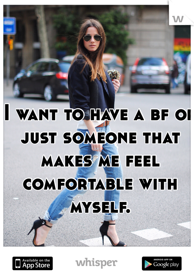 I want to have a bf or just someone that makes me feel comfortable with myself.