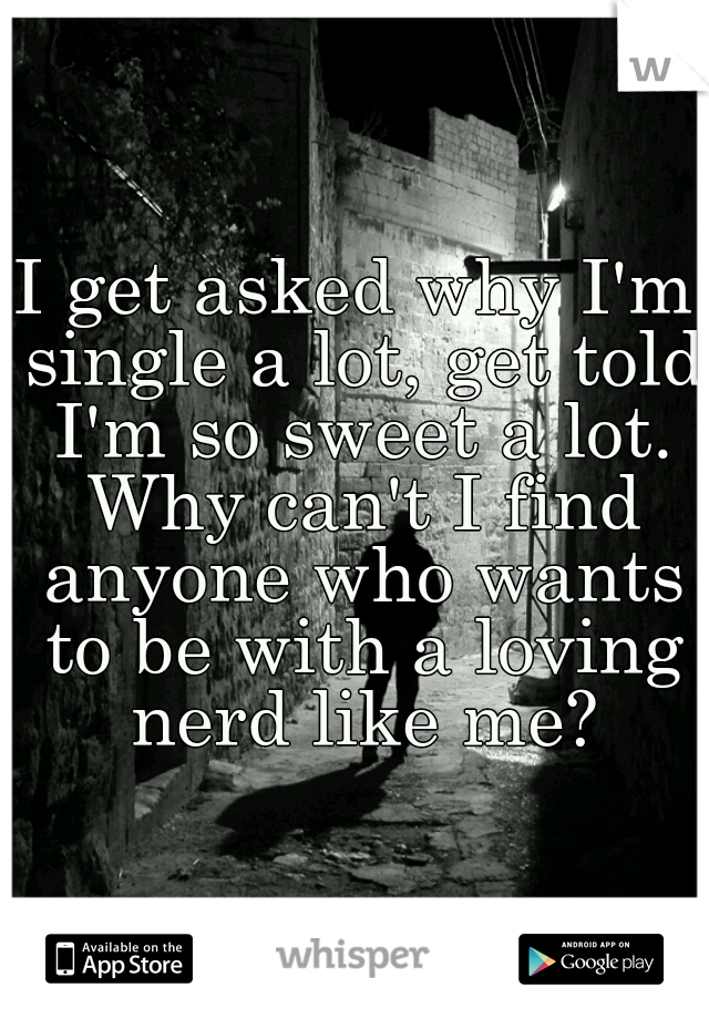 I get asked why I'm single a lot, get told I'm so sweet a lot. Why can't I find anyone who wants to be with a loving nerd like me?