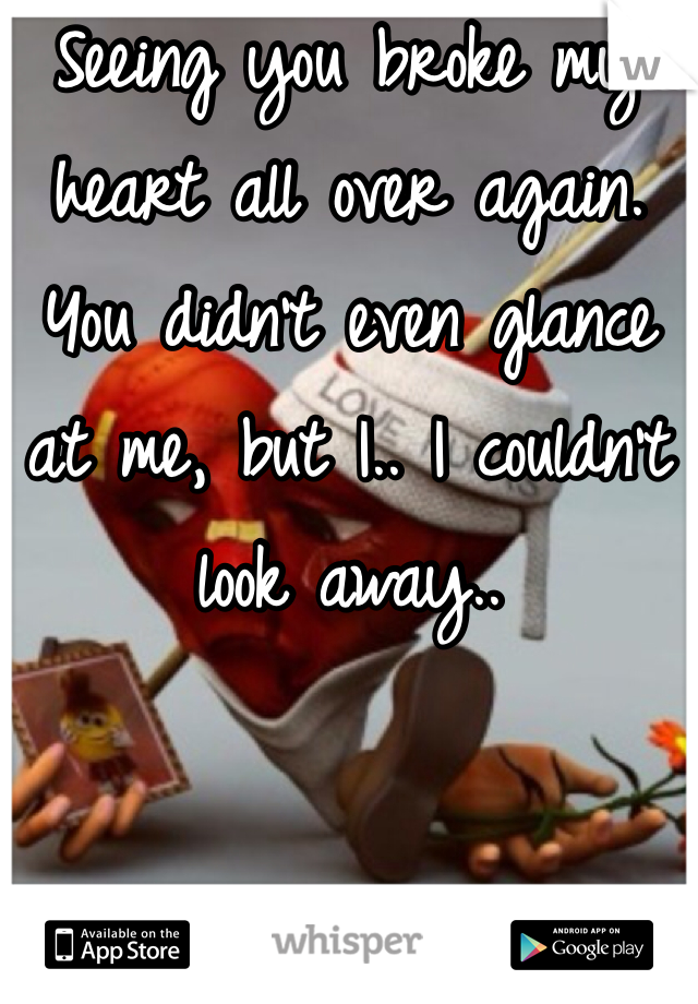 Seeing you broke my heart all over again. You didn't even glance at me, but I.. I couldn't look away..