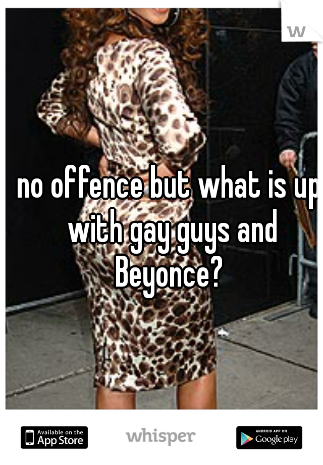 no offence but what is up with gay guys and Beyonce?