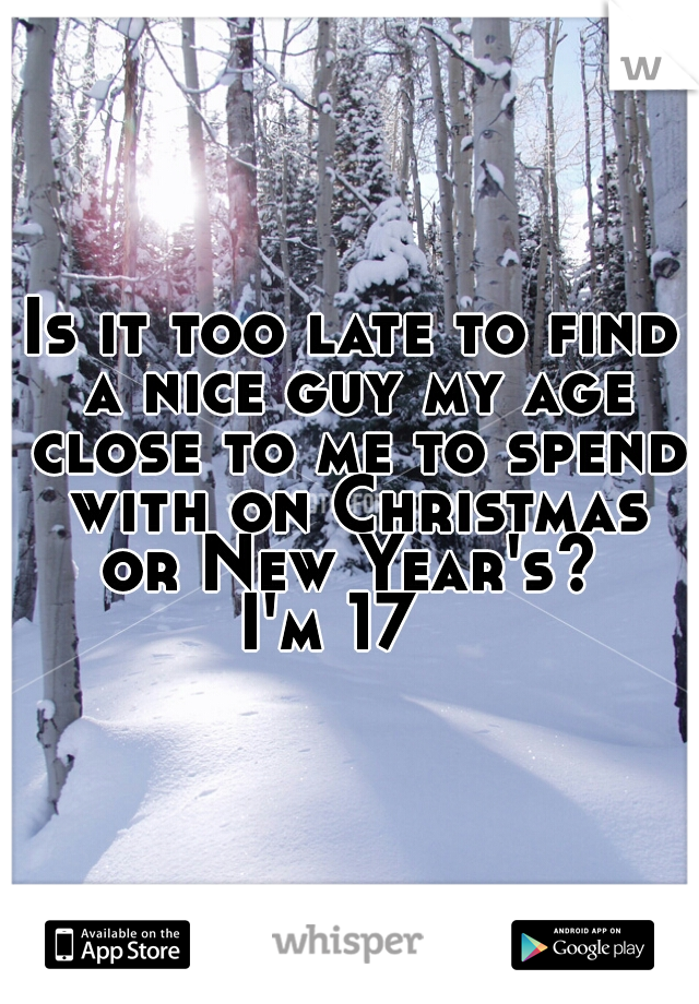 Is it too late to find a nice guy my age close to me to spend with on Christmas or New Year's?    I'm 17