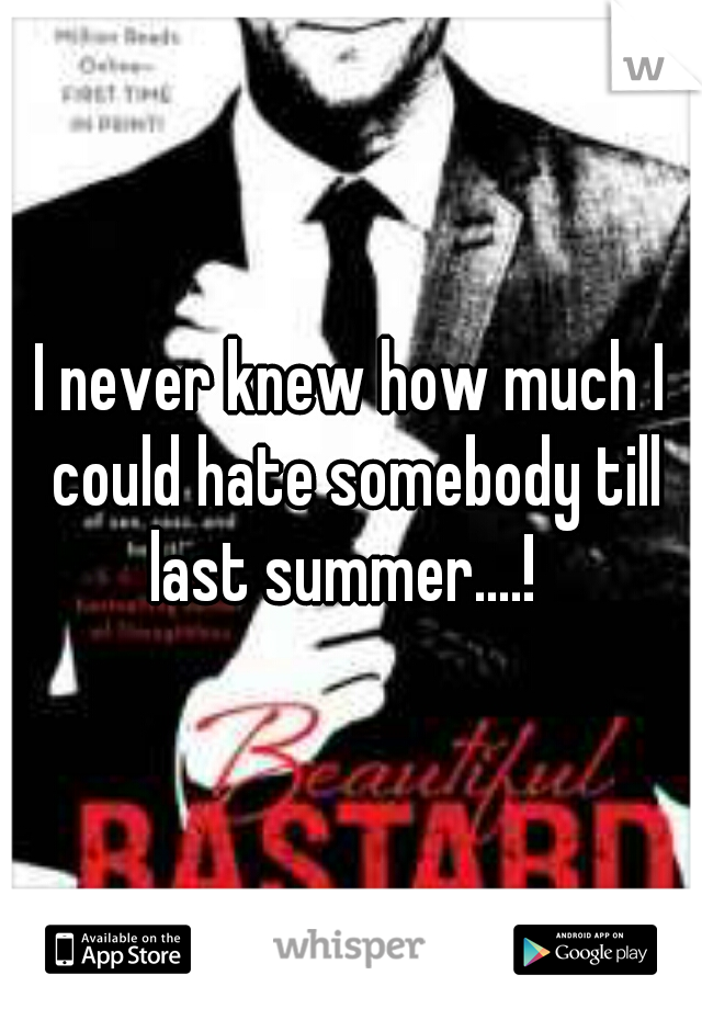 I never knew how much I could hate somebody till last summer....!
