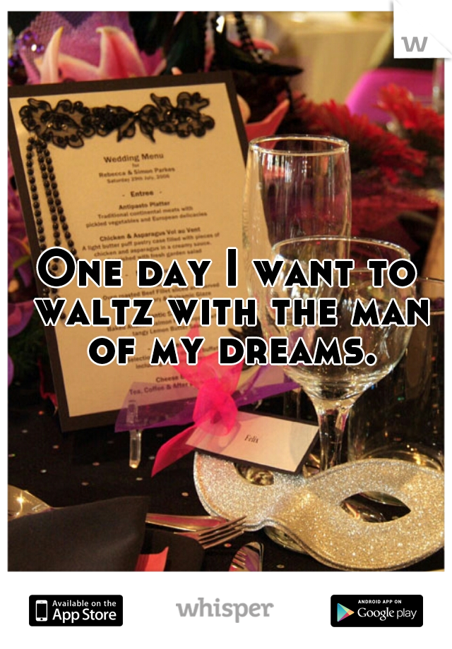 One day I want to waltz with the man of my dreams.