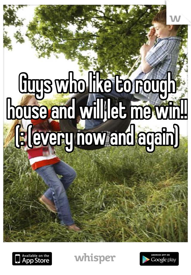 Guys who like to rough house and will let me win!!(: (every now and again)