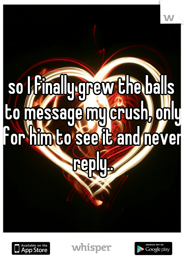 so I finally grew the balls to message my crush, only for him to see it and never reply..