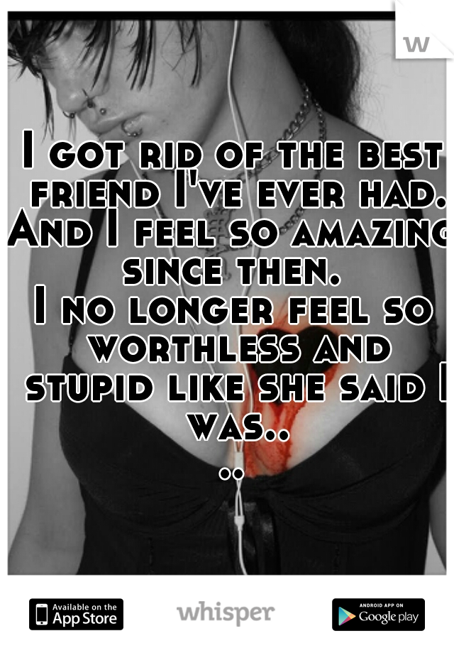 I got rid of the best friend I've ever had. And I feel so amazing since then.  I no longer feel so worthless and stupid like she said I was....