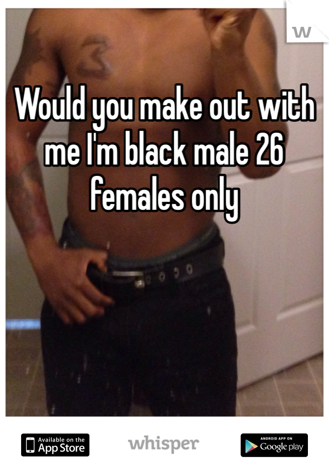 Would you make out with me I'm black male 26 females only