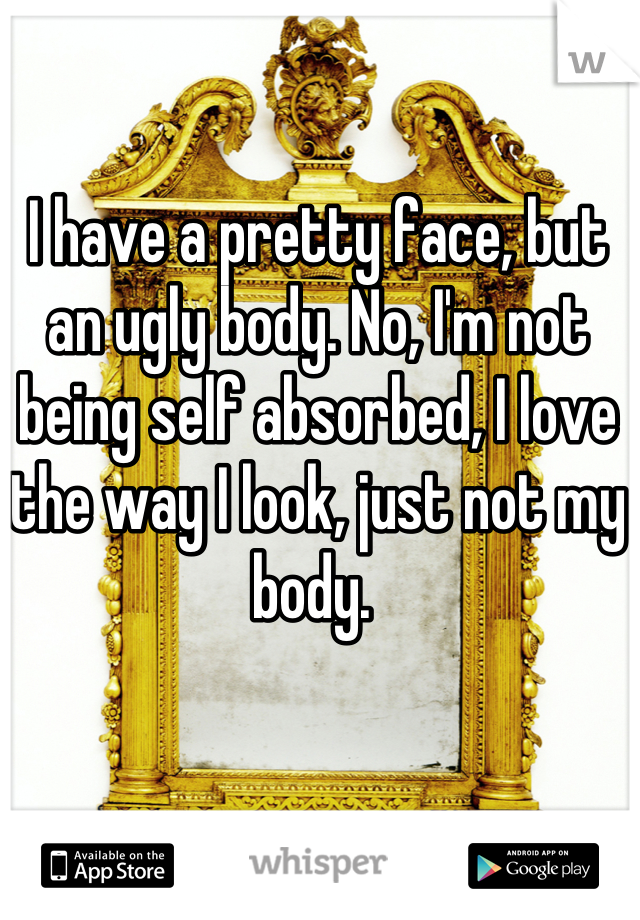 I have a pretty face, but an ugly body. No, I'm not being self absorbed, I love the way I look, just not my body.