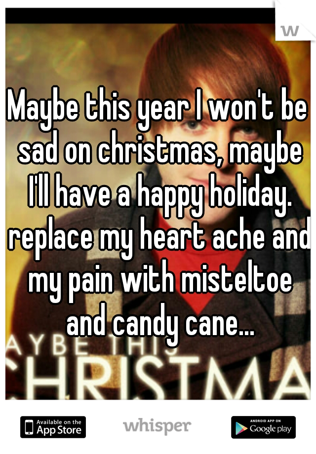 Maybe this year I won't be sad on christmas, maybe I'll have a happy holiday. replace my heart ache and my pain with misteltoe and candy cane...
