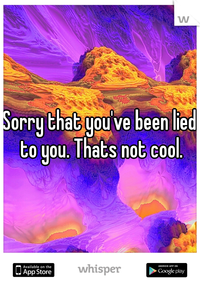 Sorry that you've been lied to you. Thats not cool.