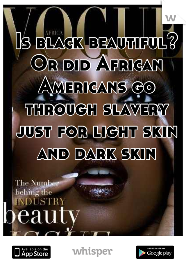 Is black beautiful? Or did African Americans go through slavery just for light skin and dark skin