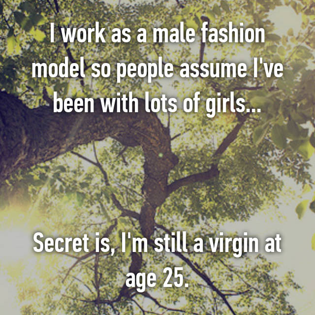 I work as a male fashion model so people assume I've been with lots of girls...    Secret is, I'm still a virgin at age 25.