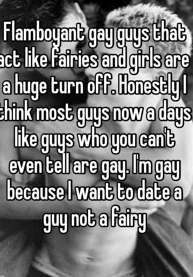 Flamboyant gay guys that act like fairies and girls are a huge turn