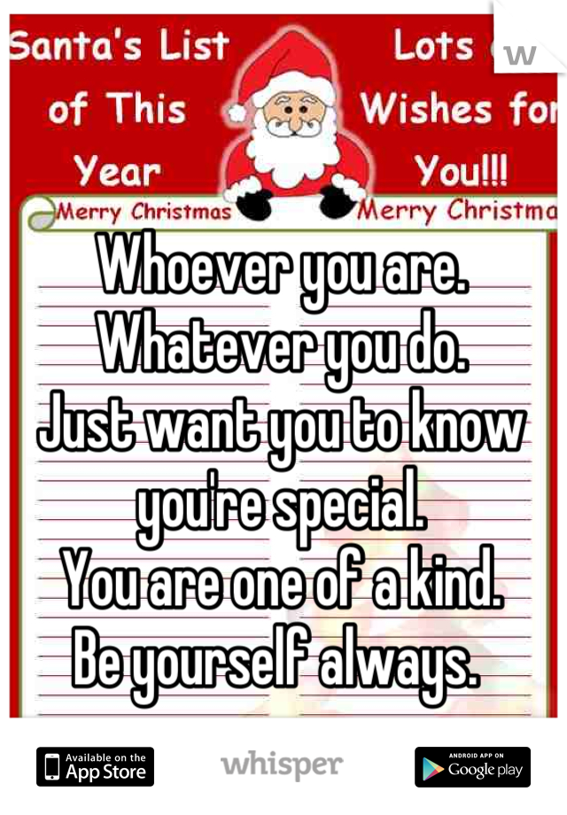 Whoever you are. Whatever you do. Just want you to know you're special. You are one of a kind. Be yourself always.