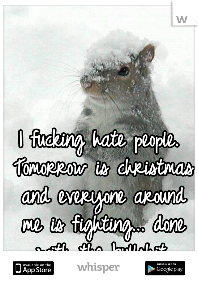 I fucking hate people. Tomorrow is christmas and everyone around me is fighting... done with the bullshit.