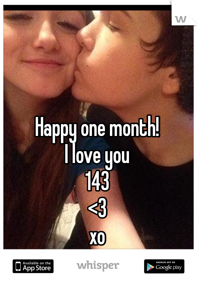 Happy one month! I love you 143 <3 xo X