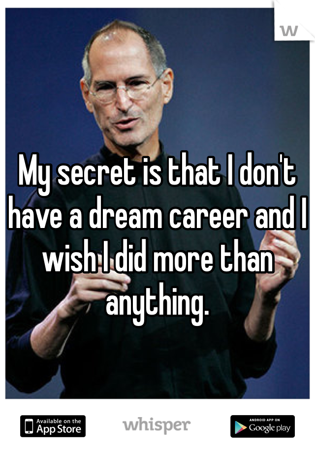 My secret is that I don't have a dream career and I wish I did more than anything.