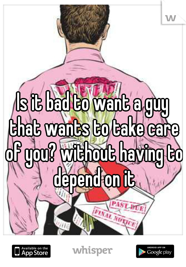 Is it bad to want a guy that wants to take care of you? without having to depend on it