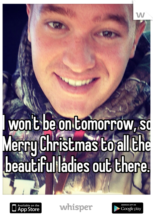 I won't be on tomorrow, so Merry Christmas to all the beautiful ladies out there.