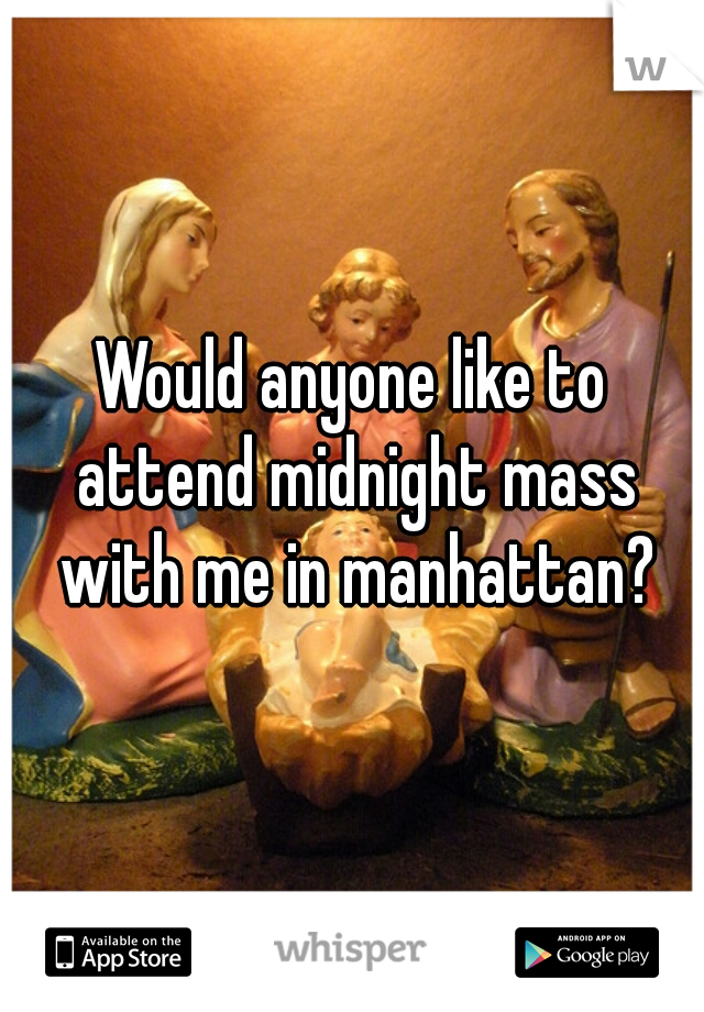 Would anyone like to attend midnight mass with me in manhattan?