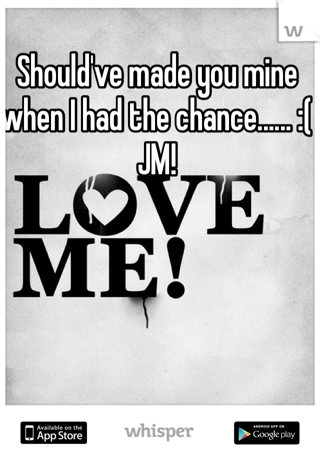 Should've made you mine when I had the chance...... :(  JM!