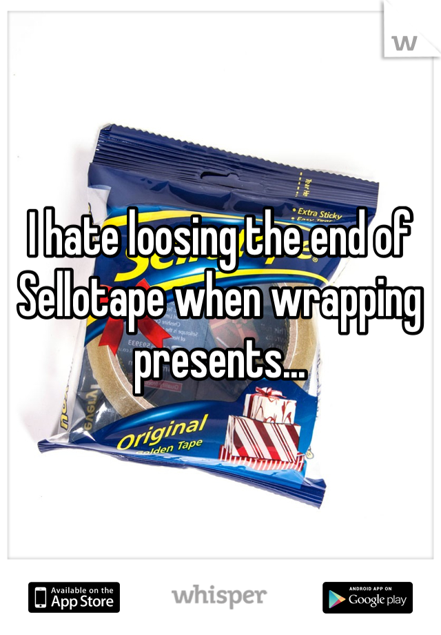 I hate loosing the end of Sellotape when wrapping presents...