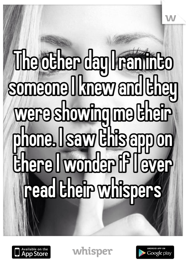 The other day I ran into someone I knew and they were showing me their phone. I saw this app on there I wonder if I ever read their whispers