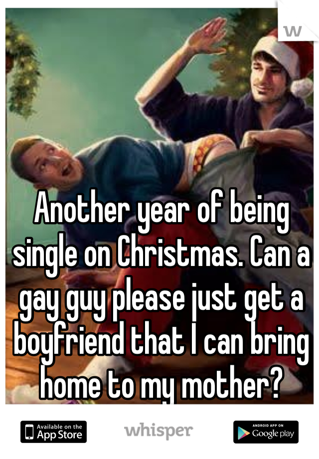 Another year of being single on Christmas. Can a gay guy please just get a boyfriend that I can bring home to my mother?