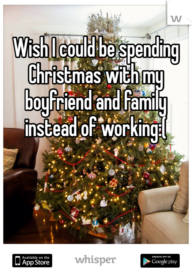 Wish I could be spending Christmas with my boyfriend and family instead of working:(