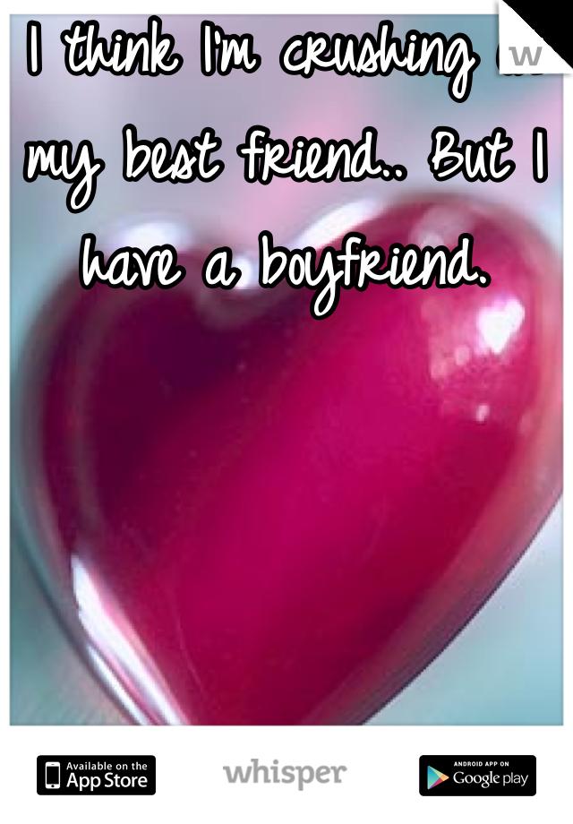 I think I'm crushing on my best friend.. But I have a boyfriend.