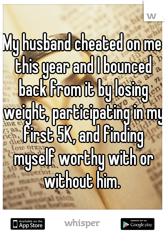 My husband cheated on me this year and I bounced back from it by losing weight, participating in my first 5K, and finding myself worthy with or without him.
