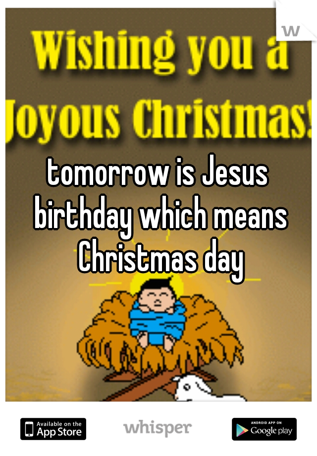 tomorrow is Jesus birthday which means Christmas day