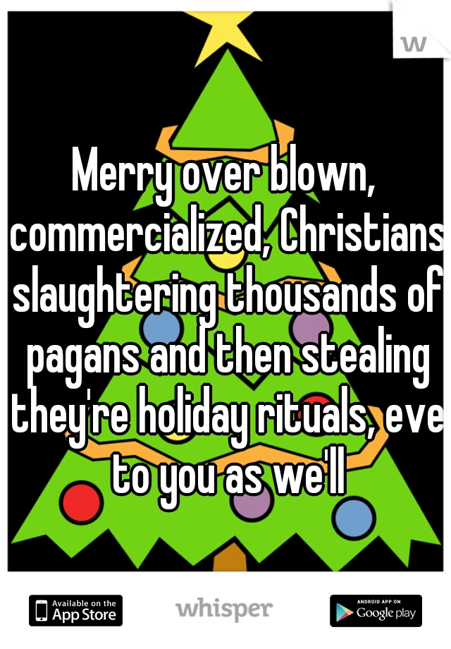 Merry over blown, commercialized, Christians slaughtering thousands of pagans and then stealing they're holiday rituals, eve to you as we'll