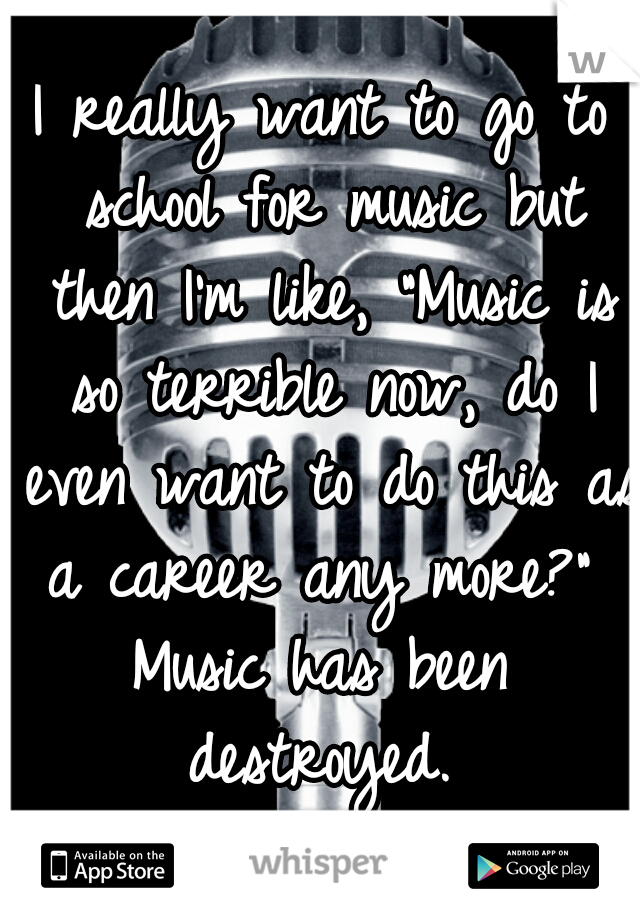 """I really want to go to school for music but then I'm like, """"Music is so terrible now, do I even want to do this as a career any more?""""  Music has been destroyed."""