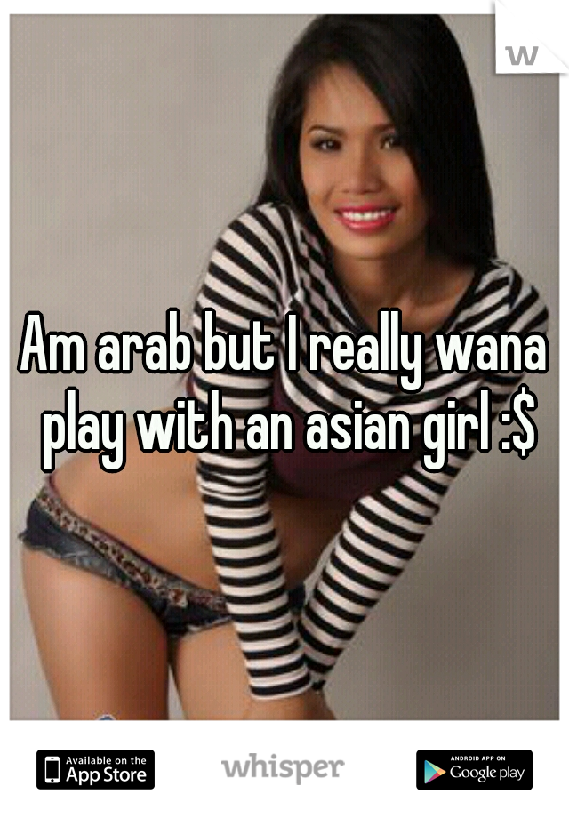 Am arab but I really wana play with an asian girl :$
