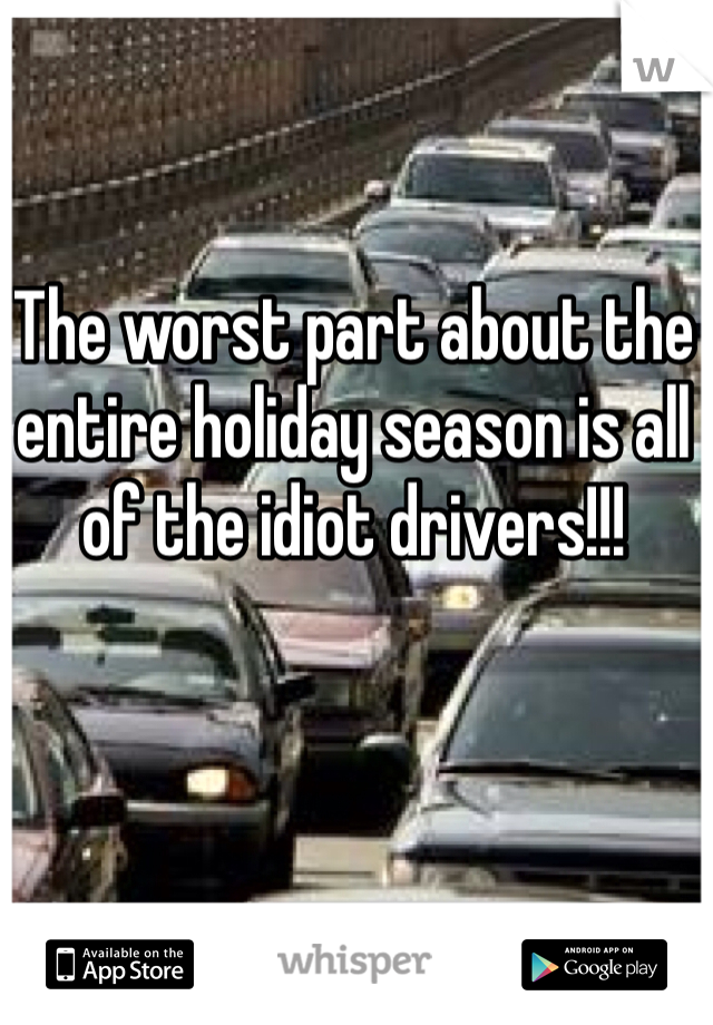 The worst part about the entire holiday season is all of the idiot drivers!!!