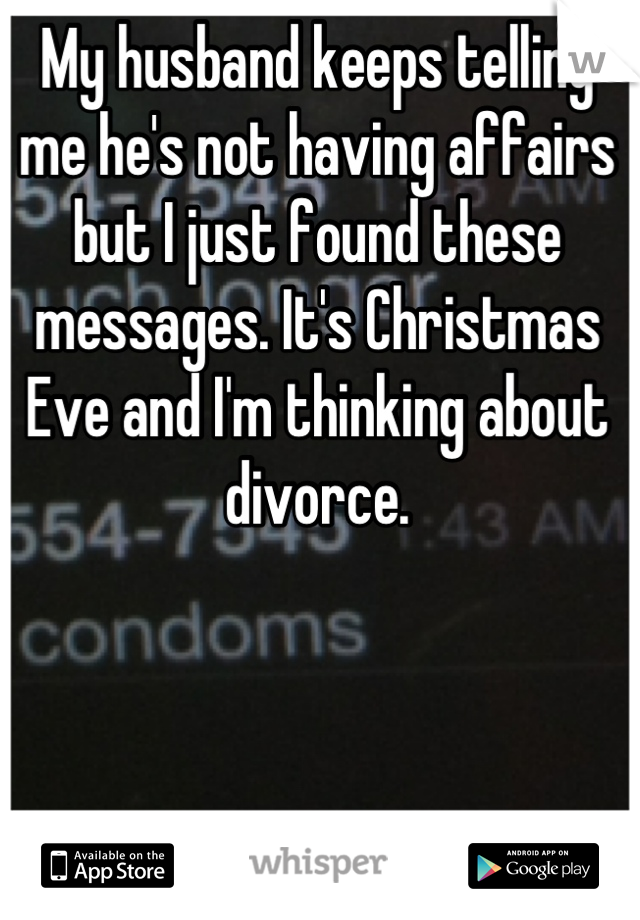 My husband keeps telling me he's not having affairs but I just found these messages. It's Christmas Eve and I'm thinking about divorce.