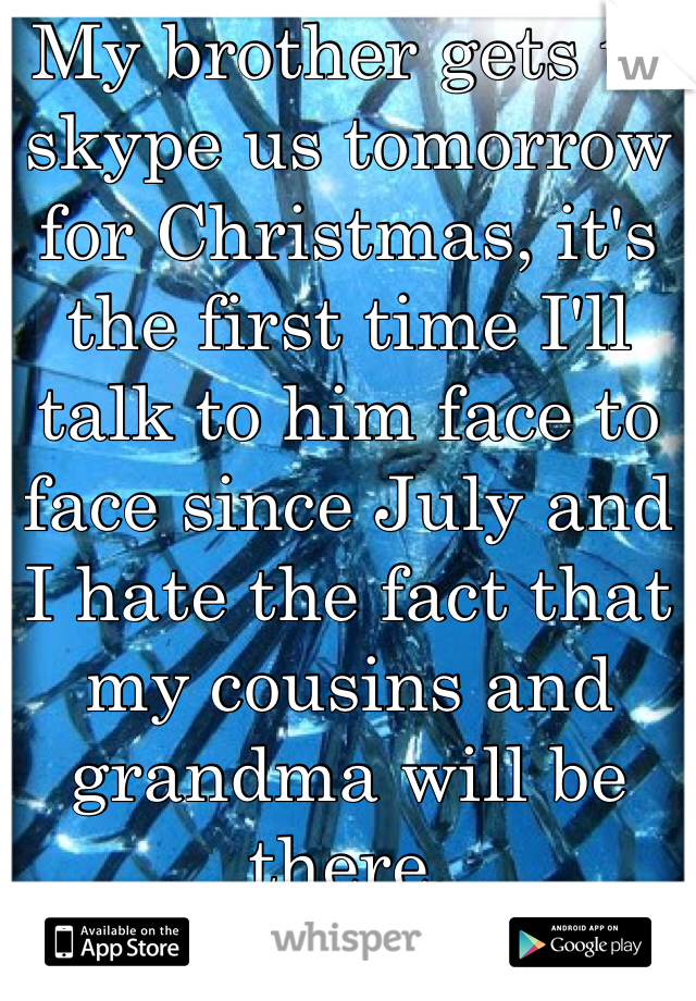 My brother gets to skype us tomorrow for Christmas, it's the first time I'll talk to him face to face since July and I hate the fact that my cousins and grandma will be there.