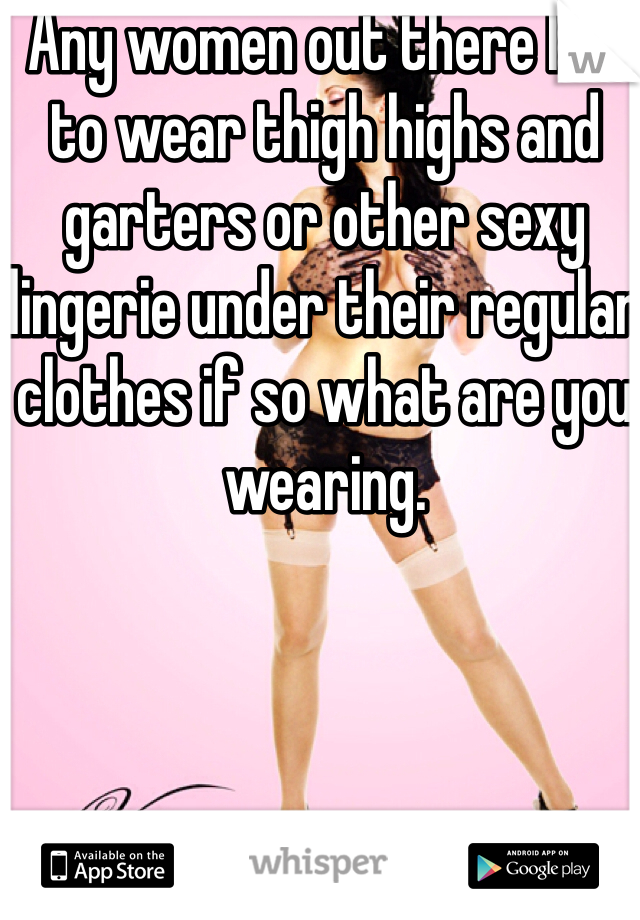 Any women out there like to wear thigh highs and garters or other sexy lingerie under their regular clothes if so what are you wearing.