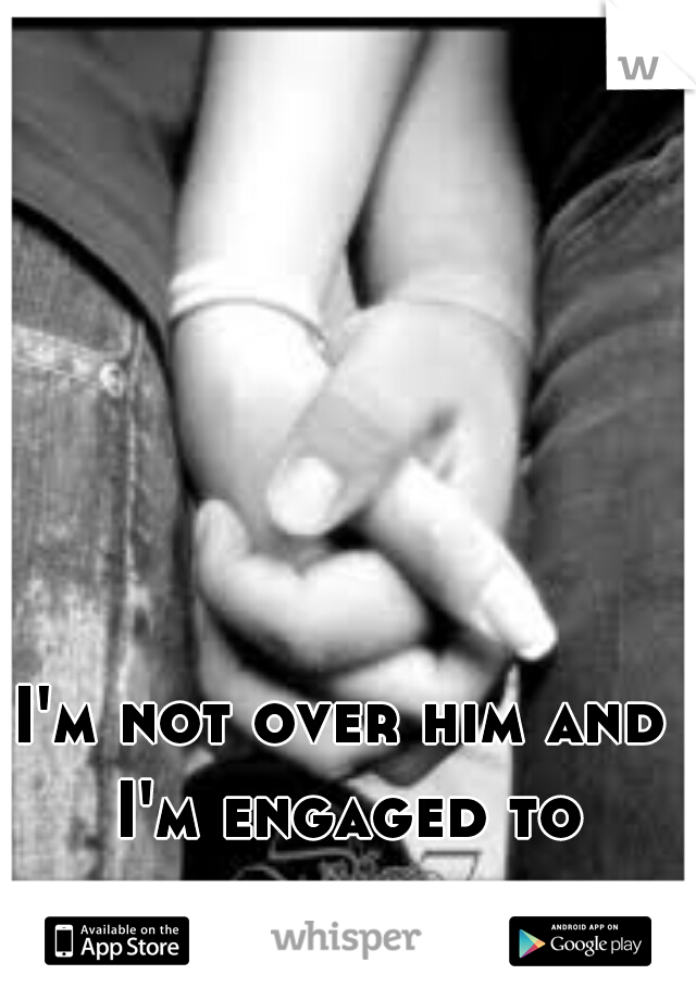 I'm not over him and I'm engaged to somebody else.