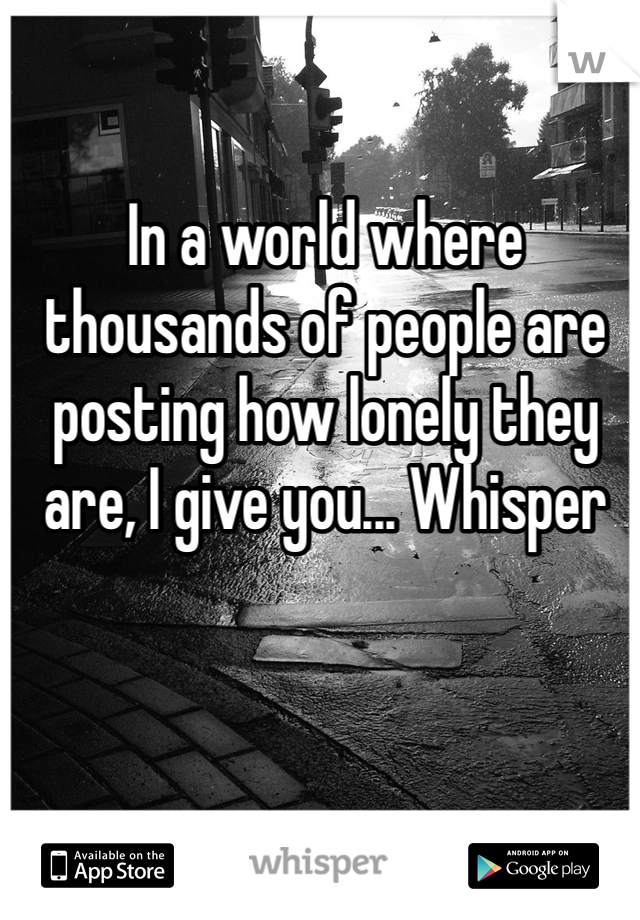In a world where thousands of people are posting how lonely they are, I give you... Whisper