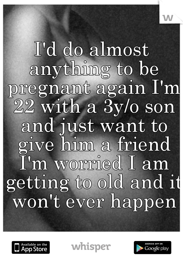 I'd do almost anything to be pregnant again I'm 22 with a 3y/o son and just want to give him a friend I'm worried I am getting to old and it won't ever happen
